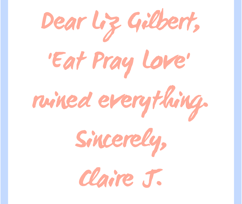 Dear Liz Gilbert, 'Eat Pray Love' ruined everything.